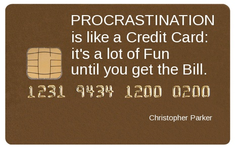 procrastination is like a credit card. It's alot of fun untill you get the bill.